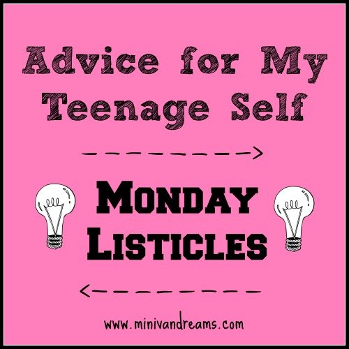 10 Things I'd Tell My Teenage Self: Monday Listicles via Mini Van Dreams #mondaybloghops #mondaylisticles