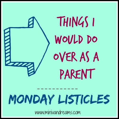 Things I Would Do Over As A Parent | Monday Listicles  via Mini Van Dreams