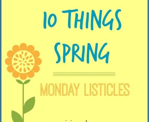 10 Things Spring | Monday Listicles via Mini Van Dreams