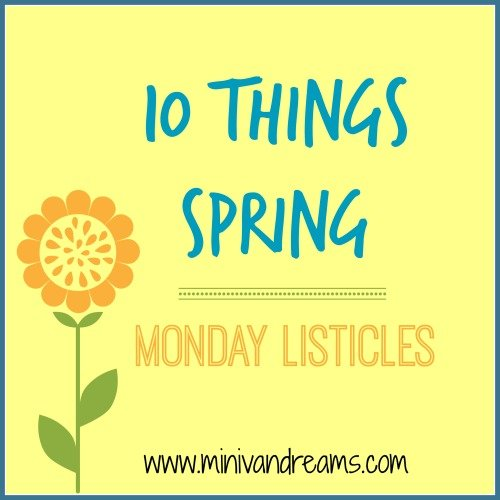 10 Things Spring | Monday Listicles via Mini Van Dreams