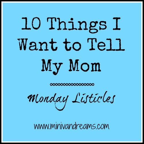 10 Things I Want to Tell My Mom | Monday Listicles via Mini Van Dreams #mondaylisticles #mondaybloghops
